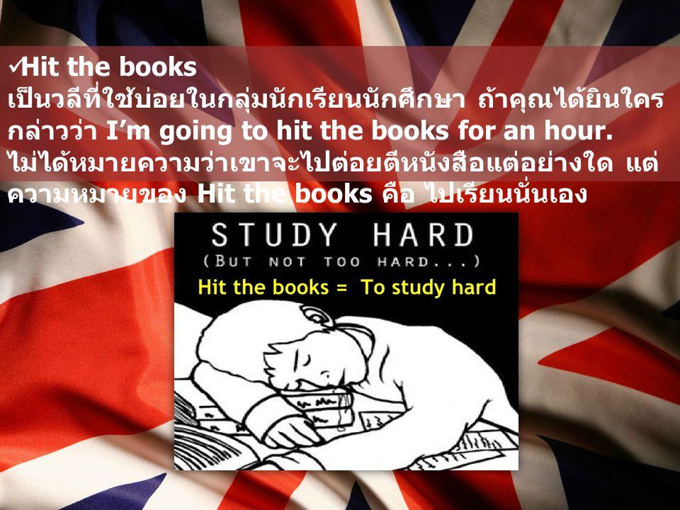 Hit the books เป็นวลีที่ใช้บ่อยในกลุ่มนักเรียนนักศึกษา ถ้าคุณได้ยินใคร กล่าวว่า I'm going to hit the books for an hour. ไม่ได้หมายความว่าเขาจะไปต่อยตี