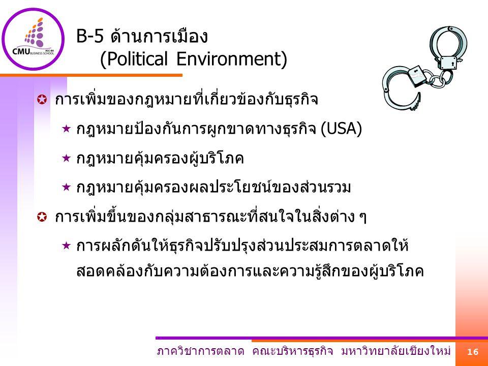 ภาควิชาการตลาด คณะบริหารธุรกิจ มหาวิทยาลัยเชียงใหม่ 16 B-5 ด้านการเมือง (Political Environment)  การเพิ่มของกฎหมายที่เกี่ยวข้องกับธุรกิจ  กฎหมายป้อง