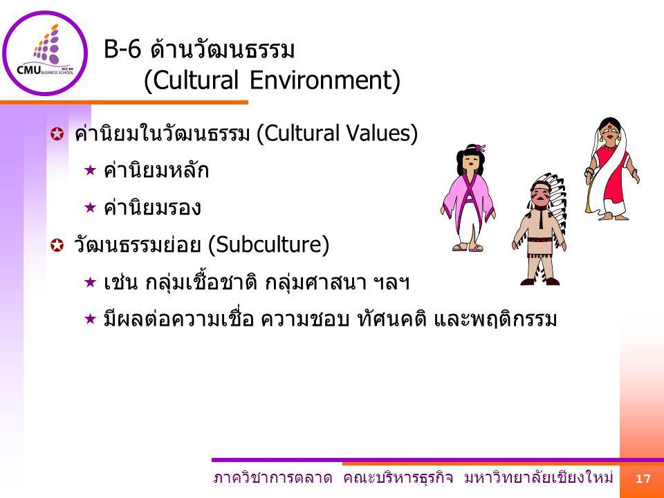ภาควิชาการตลาด คณะบริหารธุรกิจ มหาวิทยาลัยเชียงใหม่ 17 B-6 ด้านวัฒนธรรม (Cultural Environment)  ค่านิยมในวัฒนธรรม (Cultural Values)  ค่านิยมหลัก  ค