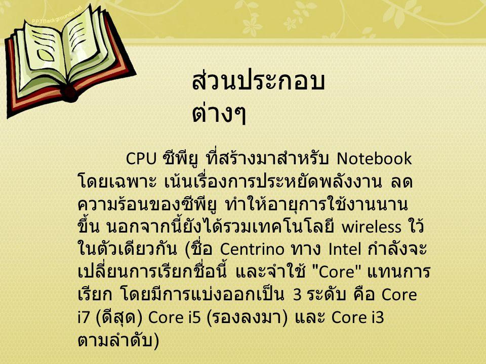 ส่วนประกอบ ต่างๆ CPU ซีพียู ที่สร้างมาสำหรับ Notebook โดยเฉพาะ เน้นเรื่องการประหยัดพลังงาน ลด ความร้อนของซีพียู ทำให้อายุการใช้งานนาน ขึ้น นอกจากนี้ยังได้รวมเทคโนโลยี wireless ใว้ ในตัวเดียวกัน ( ชื่อ Centrino ทาง Intel กำลังจะ เปลี่ยนการเรียกชื่อนี้ และจำใช้ Core แทนการ เรียก โดยมีการแบ่งออกเป็น 3 ระดับ คือ Core i7 ( ดีสุด ) Core i5 ( รองลงมา ) และ Core i3 ตามลำดับ )