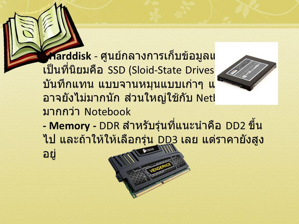 - Harddisk - ศูนย์กลางการเก็บข้อมูลและที่กำลัง เป็นที่นิยมคือ SSD (Sloid-State Drives) ใช้ iC Chip บันทึกแทน แบบจานหมุนแบบเก่าๆ แต่ความจุ อาจยังไม่มากนัก ส่วนใหญ่ใช้กับ Netbook มากกว่า Notebook - Memory - DDR สำหรับรุ่นที่แนะนำคือ DD2 ขึ้น ไป และถ้าให้ให้เลือกรุ่น DD3 เลย แต่ราคายังสูง อยู่