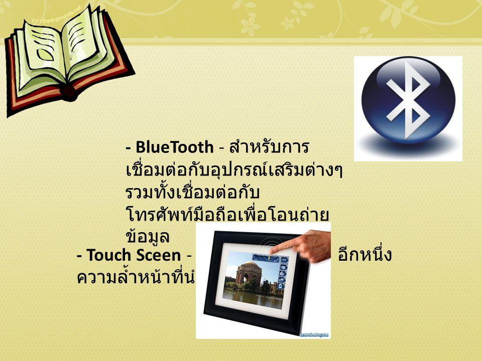 - BlueTooth - สำหรับการ เชื่อมต่อกับอุปกรณ์เสริมต่างๆ รวมทั้งเชื่อมต่อกับ โทรศัพท์มือถือเพื่อโอนถ่าย ข้อมูล - Touch Sceen - หน้าจอแบบสัมผัส อีกหนึ่ง ความล้ำหน้าที่นำมาสู่ Notebook