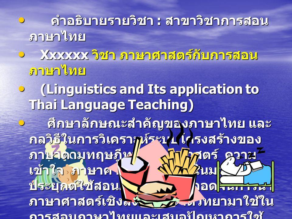 คำอธิบายรายวิชา : สาขาวิชาการสอน ภาษาไทย คำอธิบายรายวิชา : สาขาวิชาการสอน ภาษาไทย Xxxxxx วิชา ภาษาศาสตร์กับการสอน ภาษาไทย Xxxxxx วิชา ภาษาศาสตร์กับการสอน ภาษาไทย (Linguistics and Its application to Thai Language Teaching) (Linguistics and Its application to Thai Language Teaching) ศึกษาลักษณะสำคัญของภาษาไทย และ กลวิธีในการวิเคราะห์ระบบโครงสร้างของ ภาษาตามทฤษฎีทางภาษาศาสตร์ ความ เข้าใจ ภาษาศาสตร์เชิงจาระไนมา ประยุกต์ใช้สอนภาษาไทย ตลอดจนการนำ ภาษาศาสตร์เชิงสังคมและจิตวิทยามาใช้ใน การสอนภาษาไทยและเสนอปัญหาการใช้ ภาษาศาสตร์กับการสอนภาษาไทย ศึกษาลักษณะสำคัญของภาษาไทย และ กลวิธีในการวิเคราะห์ระบบโครงสร้างของ ภาษาตามทฤษฎีทางภาษาศาสตร์ ความ เข้าใจ ภาษาศาสตร์เชิงจาระไนมา ประยุกต์ใช้สอนภาษาไทย ตลอดจนการนำ ภาษาศาสตร์เชิงสังคมและจิตวิทยามาใช้ใน การสอนภาษาไทยและเสนอปัญหาการใช้ ภาษาศาสตร์กับการสอนภาษาไทย......................................................................................................................................................................................................................................