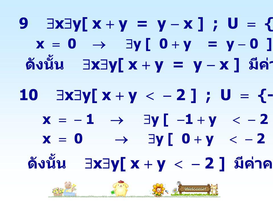 9  x  y[ x  y = y  x ] ; U  {-1,0,1} x  0   y [ 0  y = y  0 ] เป็นจริง ดังนั้น  x  y[ x  y = y  x ] มีค่าความจริงเป็นจริง 10  x  y[ x