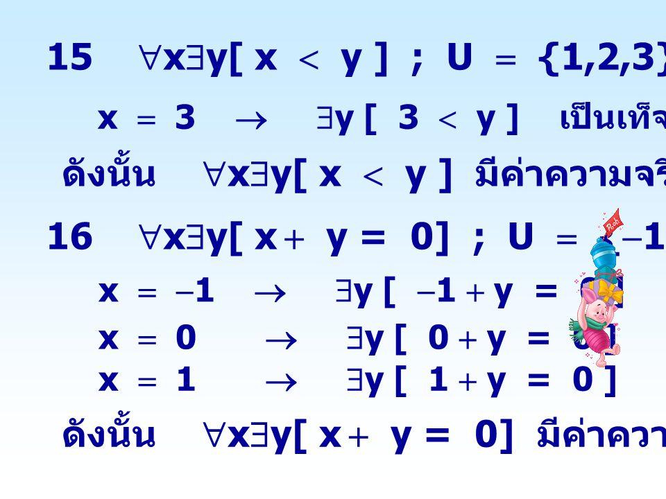 15  x  y[ x  y ] ; U  {1,2,3} x  3   y [ 3  y ] เป็นเท็จ ดังนั้น  x  y[ x  y ] มีค่าความจริงเป็นเท็จ 16  x  y[ x  y = 0] ; U  {  1,0,1