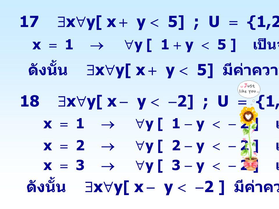 17  x  y[ x  y  5] ; U  {1,2,3} x  1   y [ 1  y  5 ] เป็นจริง ดังนั้น  x  y[ x  y  5] มีค่าความจริงเป็นจริง 18  x  y[ x  y   2] ; U
