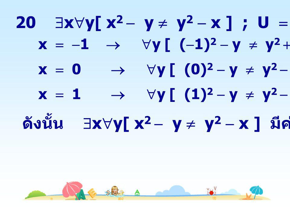 20  x  y[ x 2  y  y 2  x ] ; U  {  1,0,1} x   1   y [ (  1) 2  y  y 2  1 ] เป็นเท็จ x  0   y [ (0) 2  y  y 2  0 ] เป็นเท็จ x  1