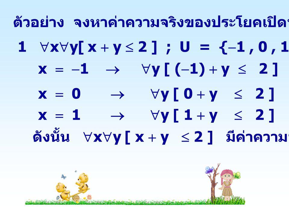 2  x  y[ x  y >  1 ] ; U = {  1,0,1} x   1   y [ (  1)  y > -1 ] เป็นเท็จ ดังนั้น  x  y[ x  y >  1 ] มีค่าความจริงเป็นเท็จ 3  x  y[ x  y  y  x ] ; U = { 0,1 } x  1   y [ 1  y  y  1 ] เป็นเท็จ ดังนั้น  x  y[ x  y  y  x ] มีค่าความจริงเป็นเท็จ x  0   y [ 0  y  y  0 ] เป็นจริง