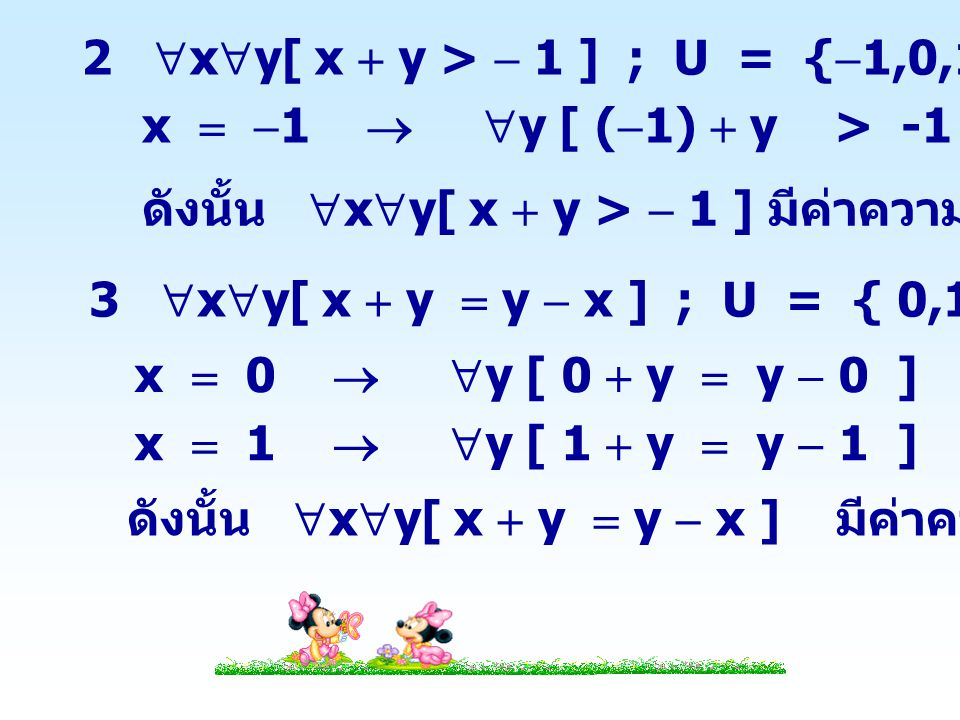 4  x  y[ x  y  x ] ; U = { 1, 2 } x  1   y [ 1  y  1 ] เป็นจริง ดังนั้น  x  y [ x  y  x ] มีค่าความจริงเป็นจริง x  2   y [ 2  y  2 ] เป็นจริง 5  x  y[ x  y > x ] ; U = { 0, 1 } x  0   y [ 0  y > 0 ] เป็นเท็จ ดังนั้น  x  y[ x  y > x ] มีค่าความจริงเป็นเท็จ
