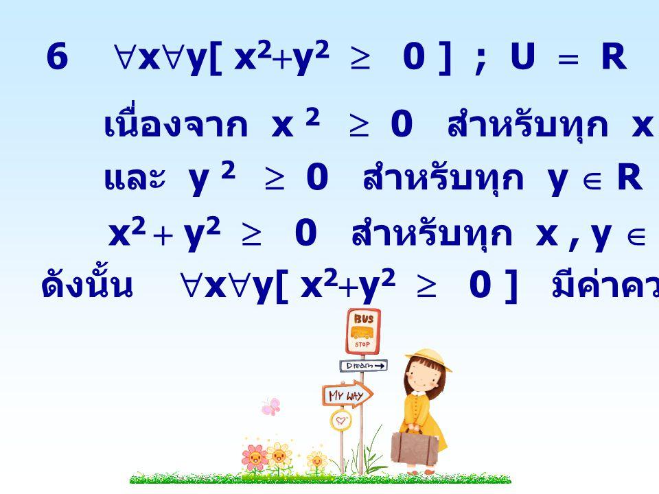 7  x  y[ x  y = 3 ] ; U  {0,1,2} x  1   y [ 1  y = 3 ] เป็นจริง ดังนั้น  x  y[ x  y = 3 ] มีค่าความจริงเป็นจริง 8  x  y[ x  y =  2 ] ; U  {0,1,2} x  0   y [ 0  y =  2 ] เป็นเท็จ x  1   y [ 1  y =  2 ] เป็นเท็จ x  2   y [ 2  y =  2 ] เป็นเท็จ ดังนั้น  x  y[ x  y =  2 ] มีค่าความจริงเป็นเท็จ