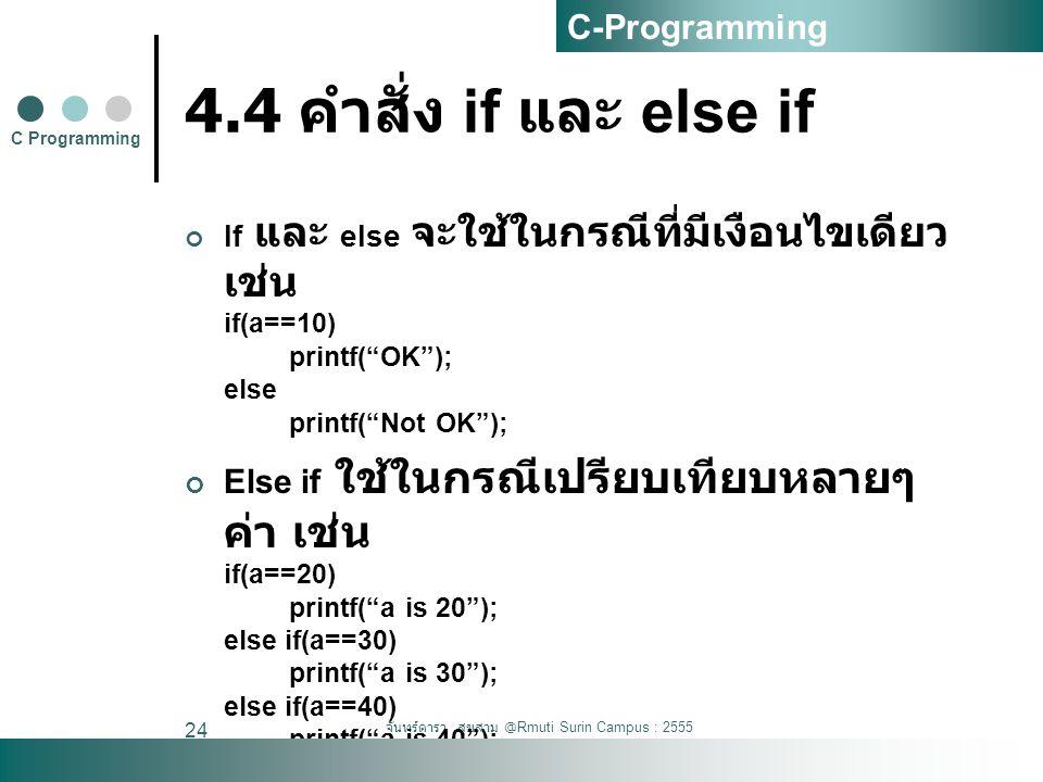 """จันทร์ดารา สุขสาม @Rmuti Surin Campus : 2555 24 4.4 คำสั่ง if และ else if If และ else จะใช้ในกรณีที่มีเงือนไขเดียว เช่น if(a==10) printf(""""OK""""); else p"""