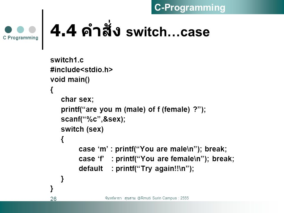 จันทร์ดารา สุขสาม @Rmuti Surin Campus : 2555 26 4.4 คำสั่ง switch…case switch1.c #include void main() { char sex; printf( are you m (male) of f (female) ? ); scanf( %c ,&sex); switch (sex) { case 'm' : printf( You are male\n ); break; case 'f' : printf( You are female\n ); break; default : printf( Try again!!\n ); } C Programming C-Programming