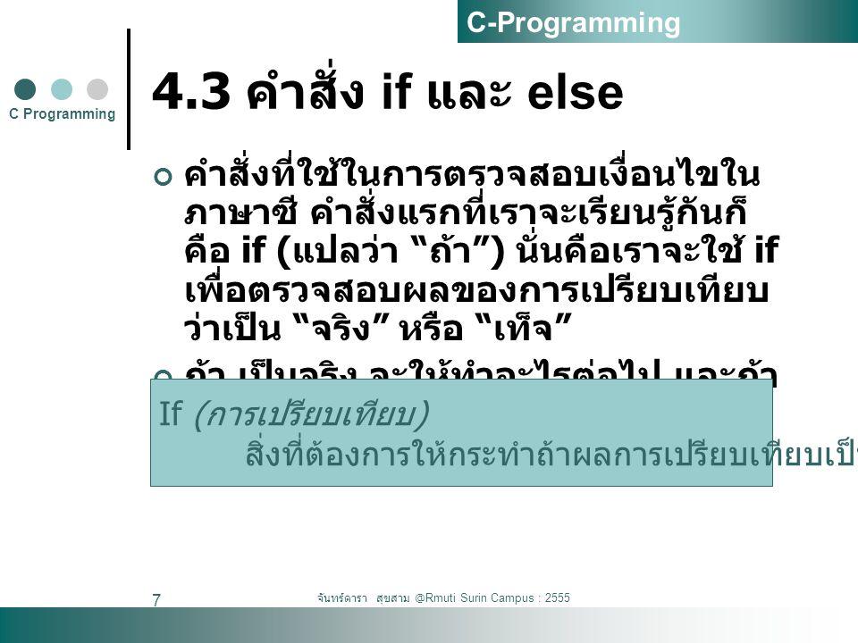 จันทร์ดารา สุขสาม @Rmuti Surin Campus : 2555 7 4.3 คำสั่ง if และ else คำสั่งที่ใช้ในการตรวจสอบเงื่อนไขใน ภาษาซี คำสั่งแรกที่เราจะเรียนรู้กันก็ คือ if