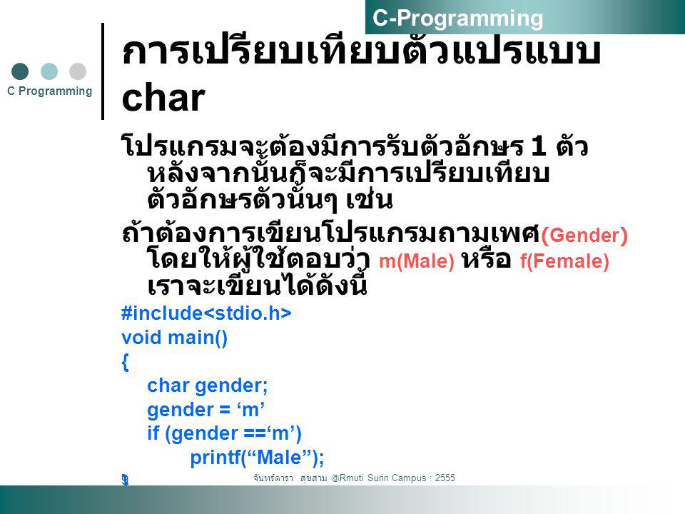 จันทร์ดารา สุขสาม @Rmuti Surin Campus : 2555 9 การเปรียบเทียบตัวแปรแบบ char โปรแกรมจะต้องมีการรับตัวอักษร 1 ตัว หลังจากนั้นก็จะมีการเปรียบเทียบ ตัวอัก