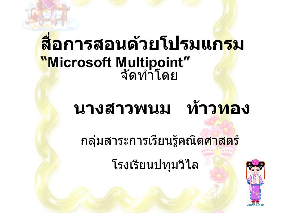 สื่อการสอนด้วยโปรมแกรม Microsoft Multipoint จัดทำโดย นางสาวพนม ท้าวทอง กลุ่มสาระการเรียนรู้คณิตศาสตร์ โรงเรียนปทุมวิไล