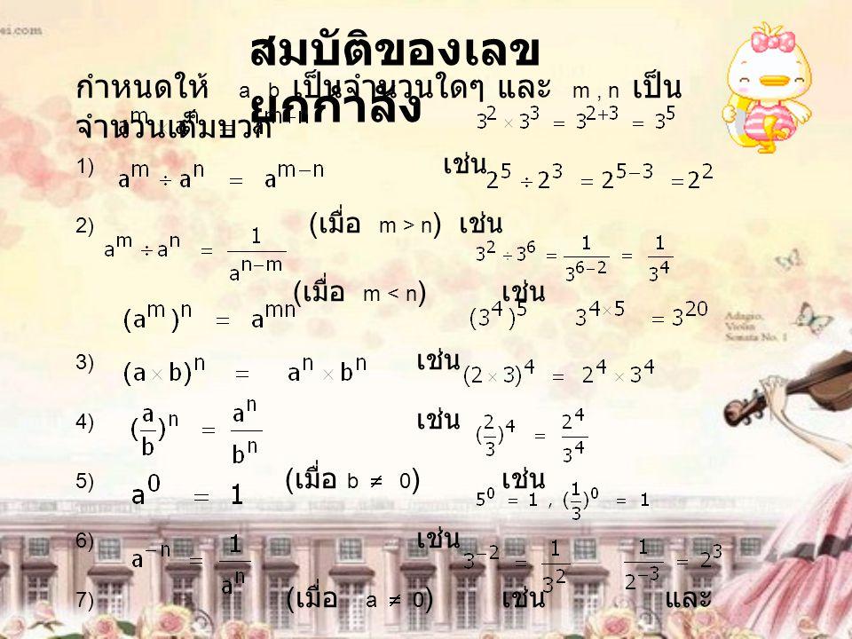 สมบัติของเลข ยกกำลัง กำหนดให้ a, b เป็นจำนวนใดๆ และ m, n เป็น จำนวนเต็มบวก 1) เช่น 2) ( เมื่อ m > n ) เช่น ( เมื่อ m < n ) เช่น 3) เช่น 4) เช่น 5) ( เมื่อ b  0 ) เช่น 6) เช่น 7) ( เมื่อ a  0 ) เช่น และ