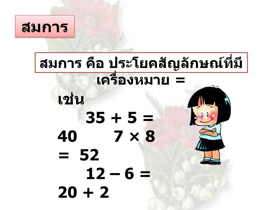 สมการ สมการ คือ ประโยคสัญลักษณ์ที่มี เครื่องหมาย = เช่น 35 + 5 = 407 × 8 = 52 12 – 6 = 20 + 2