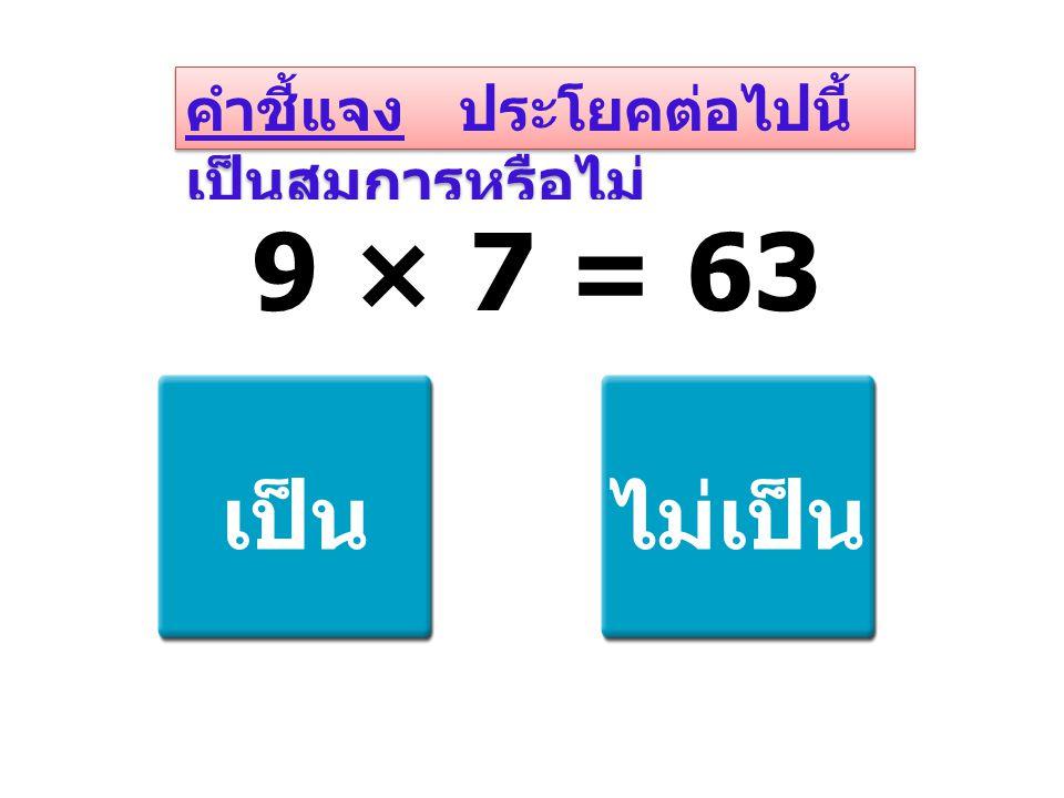 คำชี้แจง ประโยคต่อไปนี้ เป็นสมการหรือไม่ 9 × 7 = 63 เป็นไม่เป็น