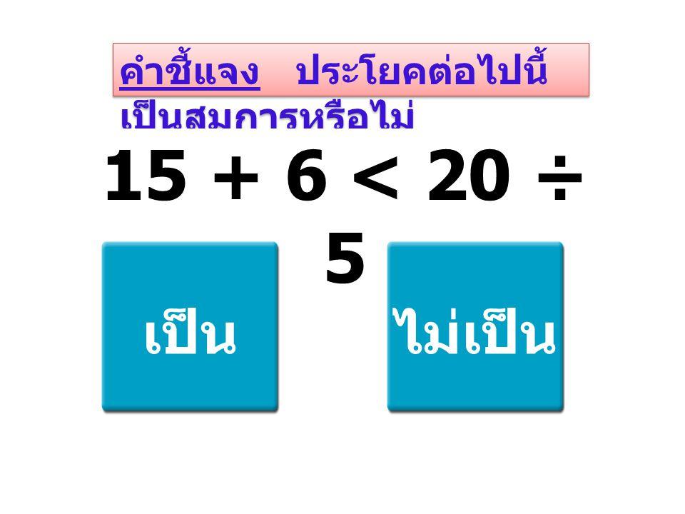 คำชี้แจง ประโยคต่อไปนี้ เป็นสมการหรือไม่ 15 + 6 < 20 ÷ 5 เป็นไม่เป็น