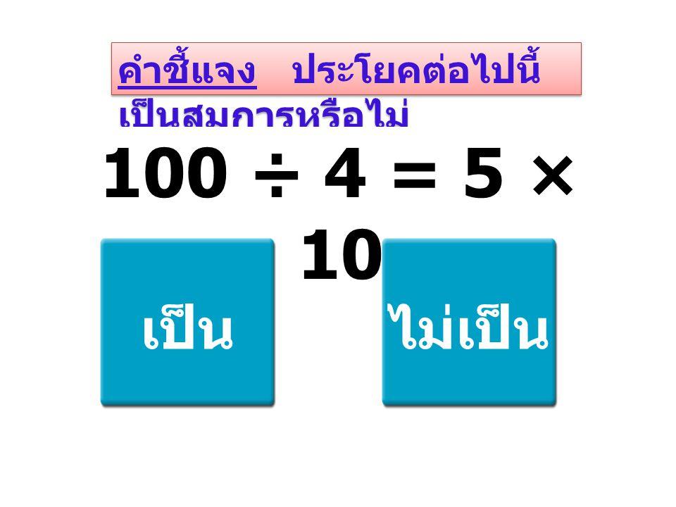 คำชี้แจง ประโยคต่อไปนี้ เป็นสมการหรือไม่ 100 ÷ 4 = 5 × 10 เป็นไม่เป็น