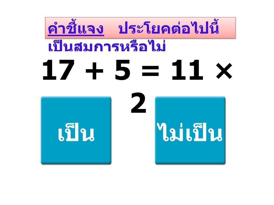 คำชี้แจง ประโยคต่อไปนี้ เป็นสมการหรือไม่ 17 + 5 = 11 × 2 เป็นไม่เป็น