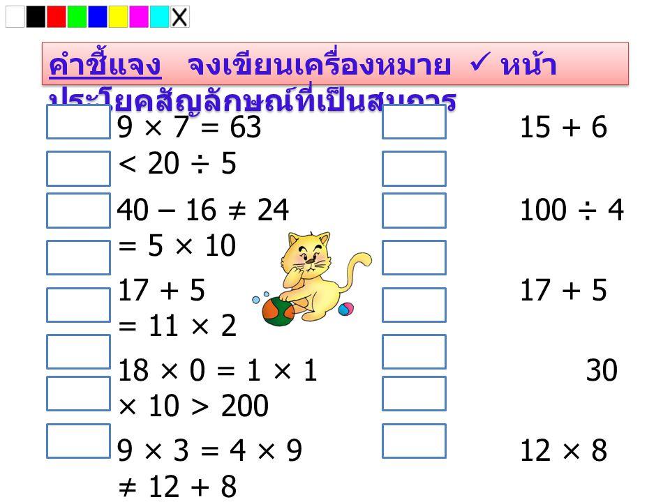คำชี้แจง จงเขียนเครื่องหมาย หน้า ประโยคสัญลักษณ์ที่เป็นสมการ 9 × 7 = 6315 + 6 < 20 ÷ 5 40 – 16 ≠ 24100 ÷ 4 = 5 × 10 17 + 517 + 5 = 11 × 2 18 × 0 = 1 ×