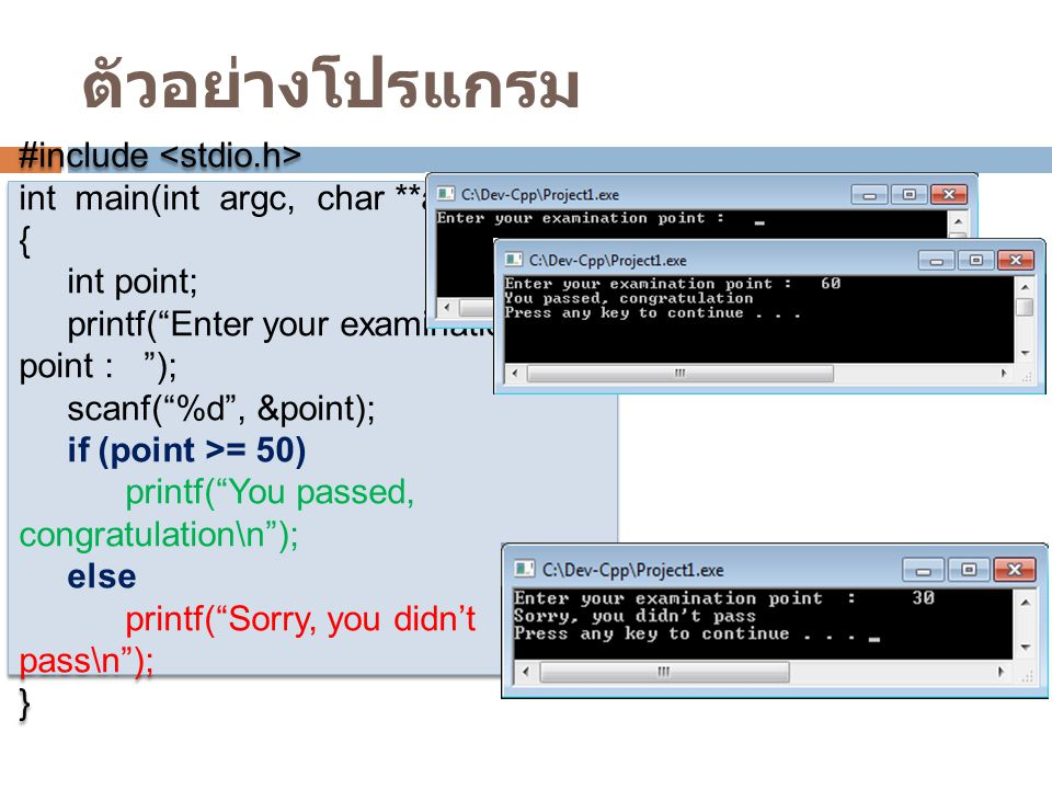 ตัวอย่างโปรแกรม #include int main(int argc, char **argv) { int point; printf( Enter your examination point : ); scanf( %d , &point); if (point >= 50) printf( You passed, congratulation\n ); else printf( Sorry, you didn't pass\n ); } #include int main(int argc, char **argv) { int point; printf( Enter your examination point : ); scanf( %d , &point); if (point >= 50) printf( You passed, congratulation\n ); else printf( Sorry, you didn't pass\n ); }