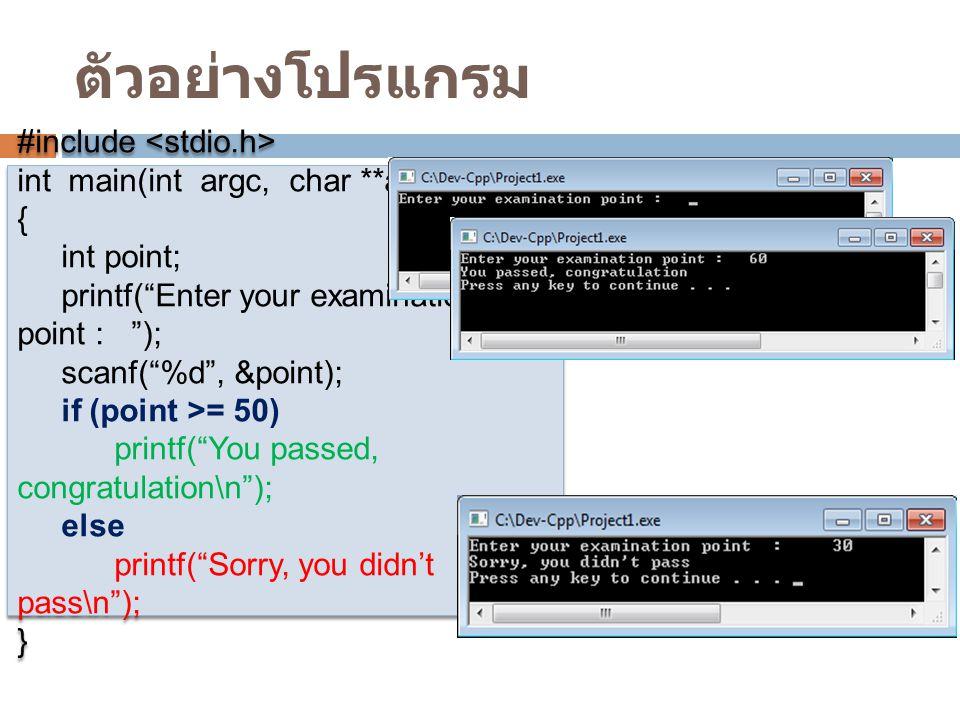 ตัวอย่างโปรแกรม #include int main(int argc, char **argv) { int point; printf( Enter your examination point : ); scanf( %d , &point); if (point >= 50) printf( You passed, congratulation\n ); else printf( Sorry, you didn't pass\n ); } #include int main(int argc, char **argv) { int point; printf( Enter your examination point : ); scanf( %d , &point); if (point >= 50) printf( You passed, congratulation\n ); else printf( Sorry, you didn't pass\n ); }