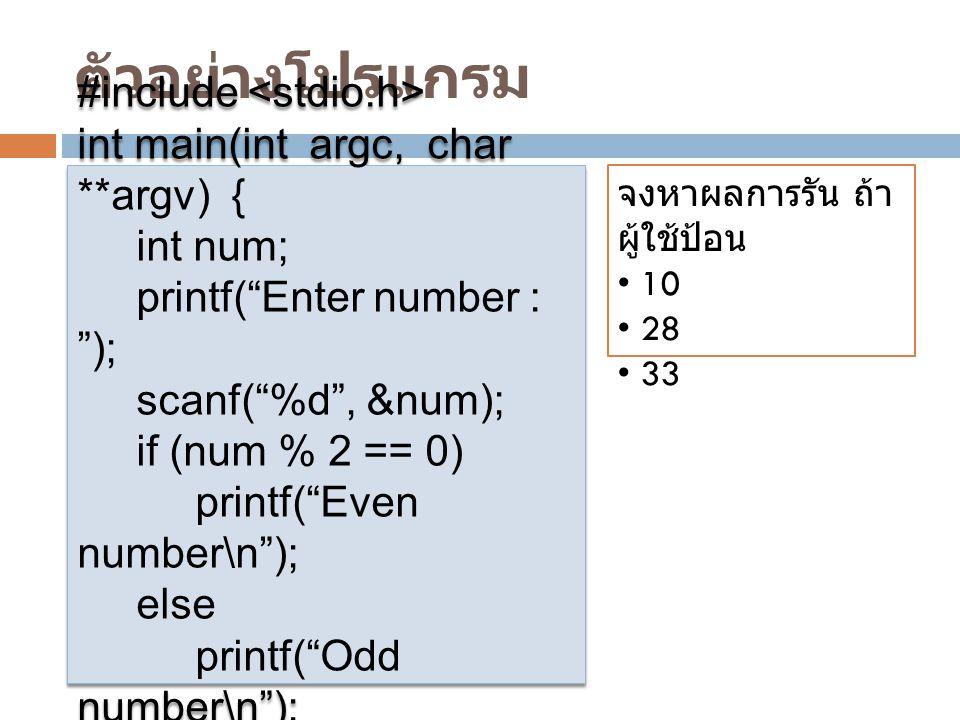 ตัวอย่างโปรแกรม #include int main(int argc, char **argv) { int num; printf( Enter number : ); scanf( %d , &num); if (num % 2 == 0) printf( Even number\n ); else printf( Odd number\n ); } #include int main(int argc, char **argv) { int num; printf( Enter number : ); scanf( %d , &num); if (num % 2 == 0) printf( Even number\n ); else printf( Odd number\n ); } จงหาผลการรัน ถ้า ผู้ใช้ป้อน 10 28 33