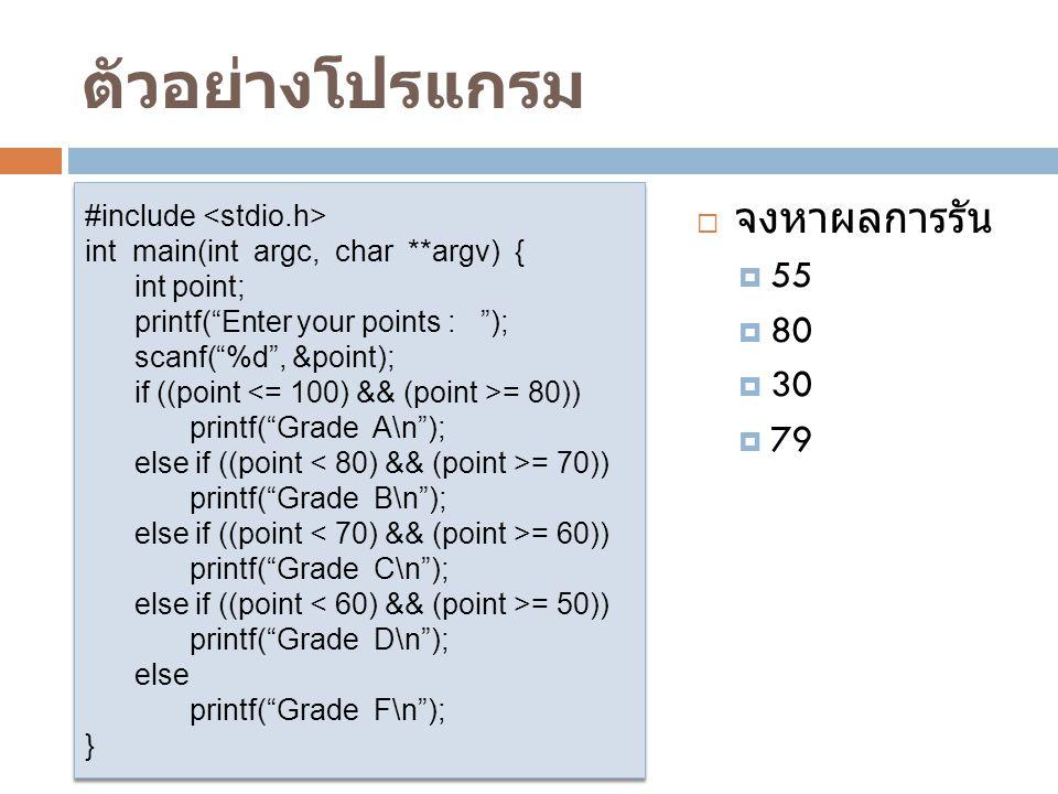 ตัวอย่างโปรแกรม  จงหาผลการรัน  55  80  30  79 #include int main(int argc, char **argv) { int point; printf( Enter your points : ); scanf( %d , &point); if ((point = 80)) printf( Grade A\n ); else if ((point = 70)) printf( Grade B\n ); else if ((point = 60)) printf( Grade C\n ); else if ((point = 50)) printf( Grade D\n ); else printf( Grade F\n ); } #include int main(int argc, char **argv) { int point; printf( Enter your points : ); scanf( %d , &point); if ((point = 80)) printf( Grade A\n ); else if ((point = 70)) printf( Grade B\n ); else if ((point = 60)) printf( Grade C\n ); else if ((point = 50)) printf( Grade D\n ); else printf( Grade F\n ); }