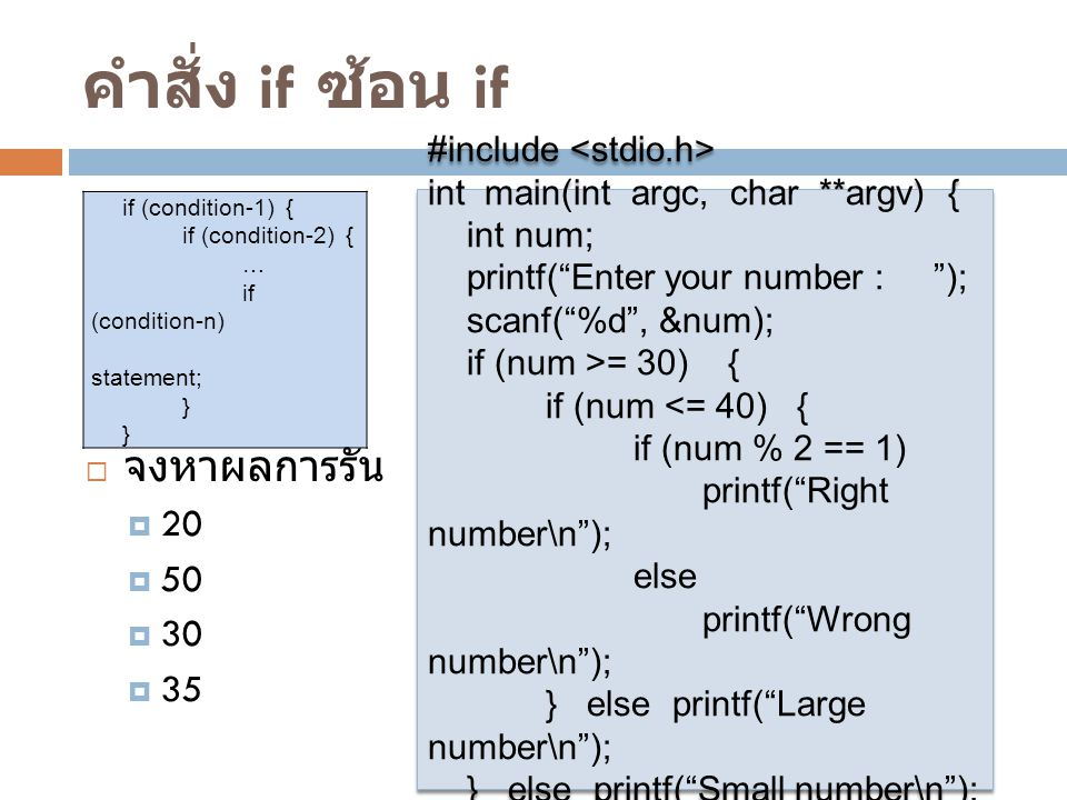 คำสั่ง if ซ้อน if if (condition-1) { if (condition-2) { … if (condition-n) statement; } #include int main(int argc, char **argv) { int num; printf( Enter your number : ); scanf( %d , &num); if (num >= 30) { if (num <= 40) { if (num % 2 == 1) printf( Right number\n ); else printf( Wrong number\n ); } else printf( Large number\n ); } else printf( Small number\n ); } #include int main(int argc, char **argv) { int num; printf( Enter your number : ); scanf( %d , &num); if (num >= 30) { if (num <= 40) { if (num % 2 == 1) printf( Right number\n ); else printf( Wrong number\n ); } else printf( Large number\n ); } else printf( Small number\n ); }  จงหาผลการรัน  20  50  30  35