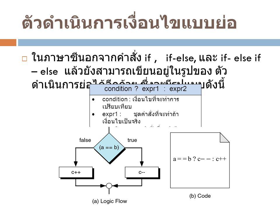 ตัวดำเนินการเงื่อนไขแบบย่อ  ในภาษาซีนอกจากคำสั่ง if, if-else, และ if- else if – else แล้วยังสามารถเขียนอยู่ในรูปของ ตัว ดำเนินการย่อได้อีกด้วย ซึ่งจะมีรูปแบบดังนี้ condition .