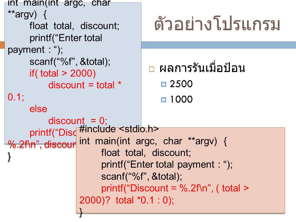 ตัวอย่างโปรแกรม  ผลการรันเมื่อป้อน  2500  1000 #include int main(int argc, char **argv) { float total, discount; printf( Enter total payment : ); scanf( %f , &total); if( total > 2000) discount = total * 0.1; else discount = 0; printf( Discount = %.2f\n , discount); } #include int main(int argc, char **argv) { float total, discount; printf( Enter total payment : ); scanf( %f , &total); if( total > 2000) discount = total * 0.1; else discount = 0; printf( Discount = %.2f\n , discount); } #include int main(int argc, char **argv) { float total, discount; printf( Enter total payment : ); scanf( %f , &total); printf( Discount = %.2f\n , ( total > 2000).
