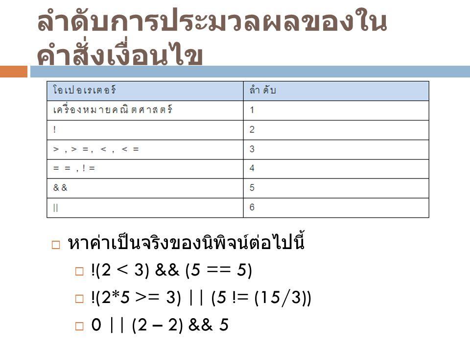 ลำดับการประมวลผลของใน คำสั่งเงื่อนไข  หาค่าเป็นจริงของนิพิจน์ต่อไปนี้  !(2 < 3) && (5 == 5)  !(2*5 >= 3) || (5 != (15/3))  0 || (2 – 2) && 5