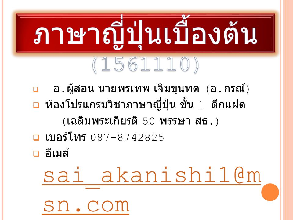  อ. ผู้สอน นายพรเทพ เจิมขุนทด ( อ. กรณ์ )  ห้องโปรแกรมวิชาภาษาญี่ปุ่น ชั้น 1 ตึกแฝด ( เฉลิมพระเกียรติ 50 พรรษา สธ.)  เบอร์โทร 087-8742825  อีเมล์