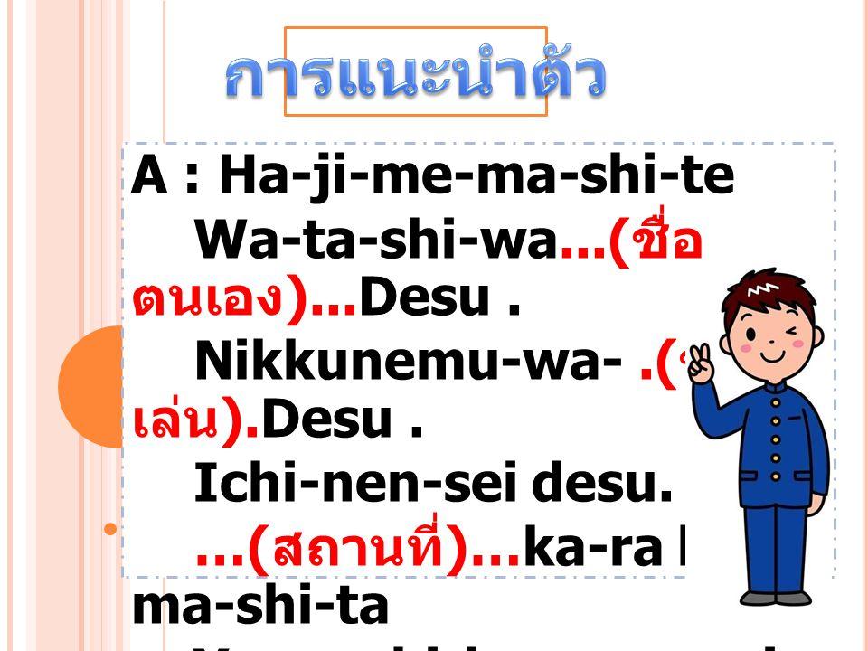 A : Ha-ji-me-ma-shi-te Wa-ta-shi-wa...( ชื่อ ตนเอง )...Desu. Nikkunemu-wa-.( ชื่อ เล่น ).Desu. Ichi-nen-sei desu. …( สถานที่ )…ka-ra ki- ma-shi-ta Yo-