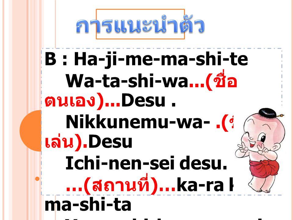 B : Ha-ji-me-ma-shi-te Wa-ta-shi-wa...( ชื่อ ตนเอง )...Desu. Nikkunemu-wa-.( ชื่อ เล่น ).Desu Ichi-nen-sei desu. …( สถานที่ )…ka-ra ki- ma-shi-ta Yo-r