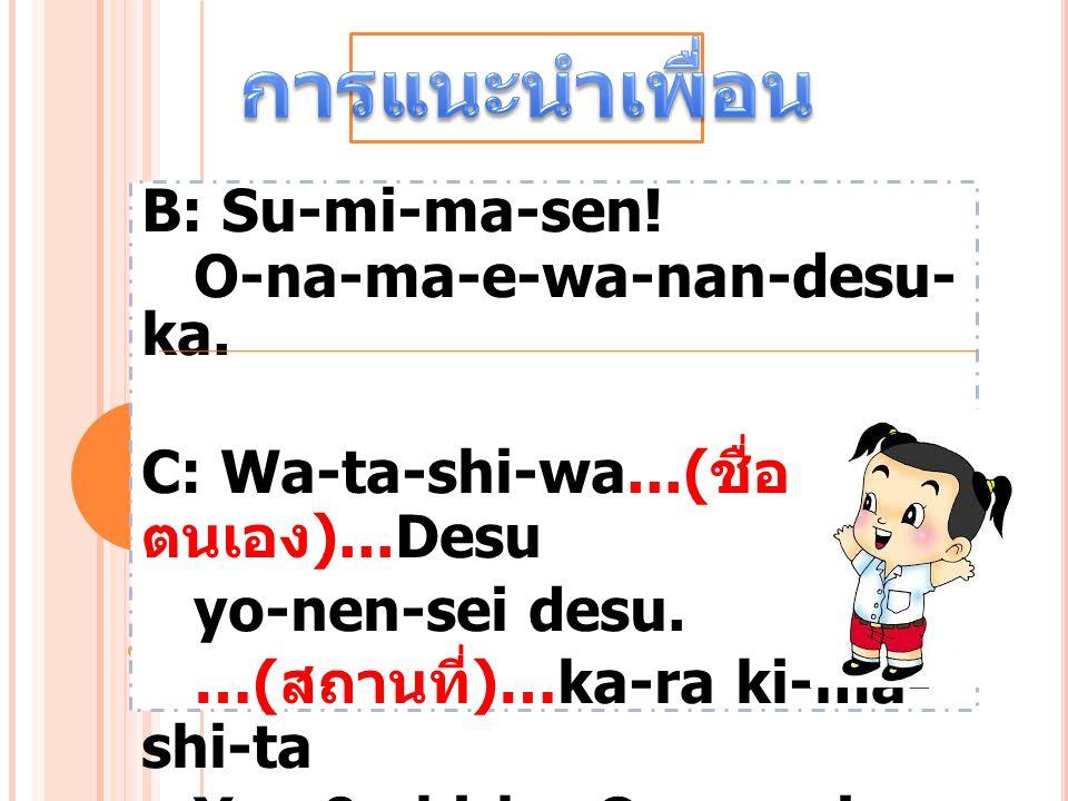 B: Su-mi-ma-sen! O-na-ma-e-wa-nan-desu- ka. C: Wa-ta-shi-wa...( ชื่อ ตนเอง )...Desu yo-nen-sei desu. …( สถานที่ )…ka-ra ki-ma- shi-ta Yo-r0-shi-ku-O-n