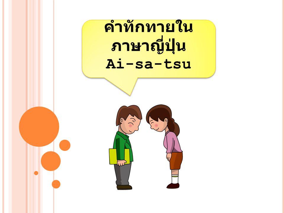 คำทักทายใน ภาษาญี่ปุ่น Ai-sa-tsu คำทักทายใน ภาษาญี่ปุ่น Ai-sa-tsu