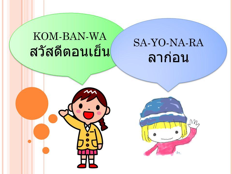 KOM-BAN-WA สวัสดีตอนเย็น KOM-BAN-WA สวัสดีตอนเย็น SA-YO-NA-RA ลาก่อน SA-YO-NA-RA ลาก่อน
