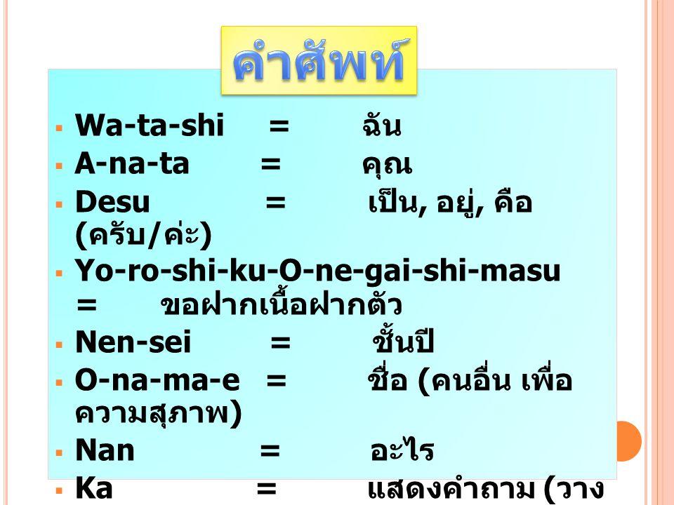  Wa-ta-shi = ฉัน  A-na-ta = คุณ  Desu = เป็น, อยู่, คือ ( ครับ / ค่ะ )  Yo-ro-shi-ku-O-ne-gai-shi-masu = ขอฝากเนื้อฝากตัว  Nen-sei = ชั้นปี  O-n