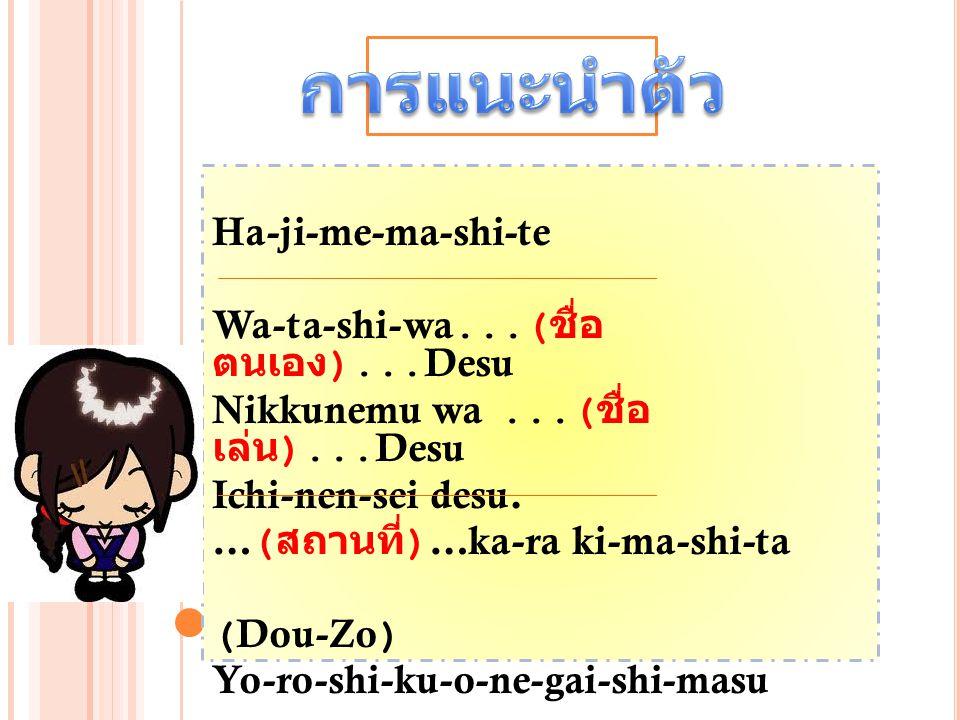 Ha-ji-me-ma-shi-te Wa-ta-shi-wa...( ชื่อ ตนเอง )...Desu Nikkunemu wa...( ชื่อ เล่น )...Desu Ichi-nen-sei desu. …( สถานที่ )…ka-ra ki-ma-shi-ta (Dou-Zo