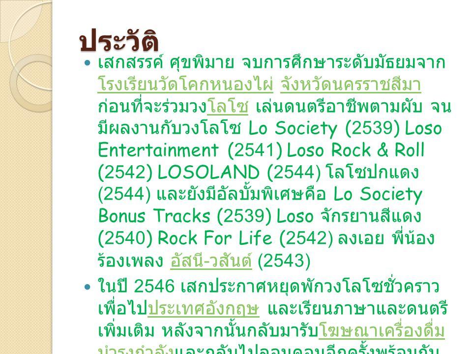 ประวัติ เสกสรรค์ ศุขพิมาย จบการศึกษาระดับมัธยมจาก โรงเรียนวัดโคกหนองไผ่ จังหวัดนครราชสีมา ก่อนที่จะร่วมวงโลโซ เล่นดนตรีอาชีพตามผับ จน มีผลงานกับวงโลโซ Lo Society (2539) Loso Entertainment (2541) Loso Rock & Roll (2542) LOSOLAND (2544) โลโซปกแดง (2544) และยังมีอัลบั้มพิเศษคือ Lo Society Bonus Tracks (2539) Loso จักรยานสีแดง (2540) Rock For Life (2542) ลงเอย พี่น้อง ร้องเพลง อัสนี - วสันต์ (2543) โรงเรียนวัดโคกหนองไผ่ จังหวัดนครราชสีมาโลโซ อัสนี - วสันต์ ในปี 2546 เสกประกาศหยุดพักวงโลโซชั่วคราว เพื่อไปประเทศอังกฤษ และเรียนภาษาและดนตรี เพิ่มเติม หลังจากนั้นกลับมารับโฆษณาเครื่องดื่ม บำรุงกำลังและกลับไปลอนดอนอีกครั้งพร้อมกับ ครอบครัว [1] โดยศึกษาด้านภาษาที่โรงเรียน the Hampstead School of English ในกรุง ลอนดอนเป็นเวลา 6 เดือน Steve Wassermanประเทศอังกฤษโฆษณาเครื่องดื่ม บำรุงกำลัง [1]
