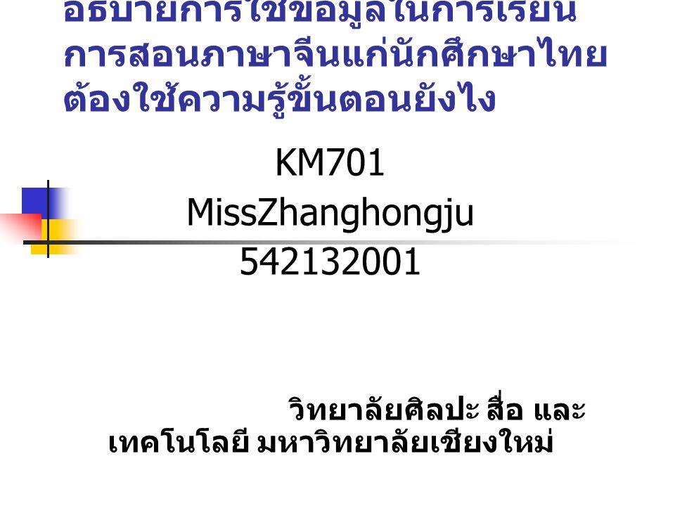 อธิบายการใช้ข้อมูลในการเรียน การสอนภาษาจีนแก่นักศึกษาไทย ต้องใช้ความรู้ขั้นตอนยังไง KM701 MissZhanghongju 542132001 วิทยาลัยศิลปะ สื่อ และ เทคโนโลยี มหาวิทยาลัยเชียงใหม่