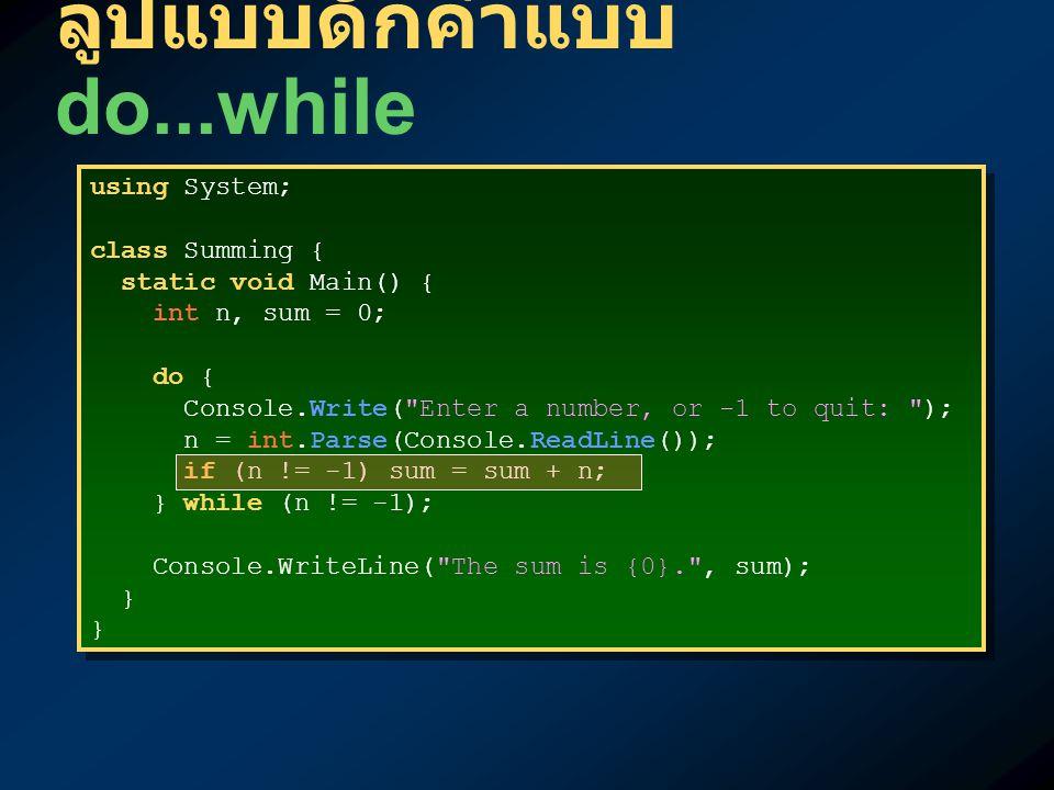 ลูปแบบดักค่าแบบ do...while using System; class Summing { static void Main() { int n, sum = 0; do { Console.Write( Enter a number, or -1 to quit: ); n = int.Parse(Console.ReadLine()); if (n != -1) sum = sum + n; } while (n != -1); Console.WriteLine( The sum is {0}. , sum); } using System; class Summing { static void Main() { int n, sum = 0; do { Console.Write( Enter a number, or -1 to quit: ); n = int.Parse(Console.ReadLine()); if (n != -1) sum = sum + n; } while (n != -1); Console.WriteLine( The sum is {0}. , sum); }