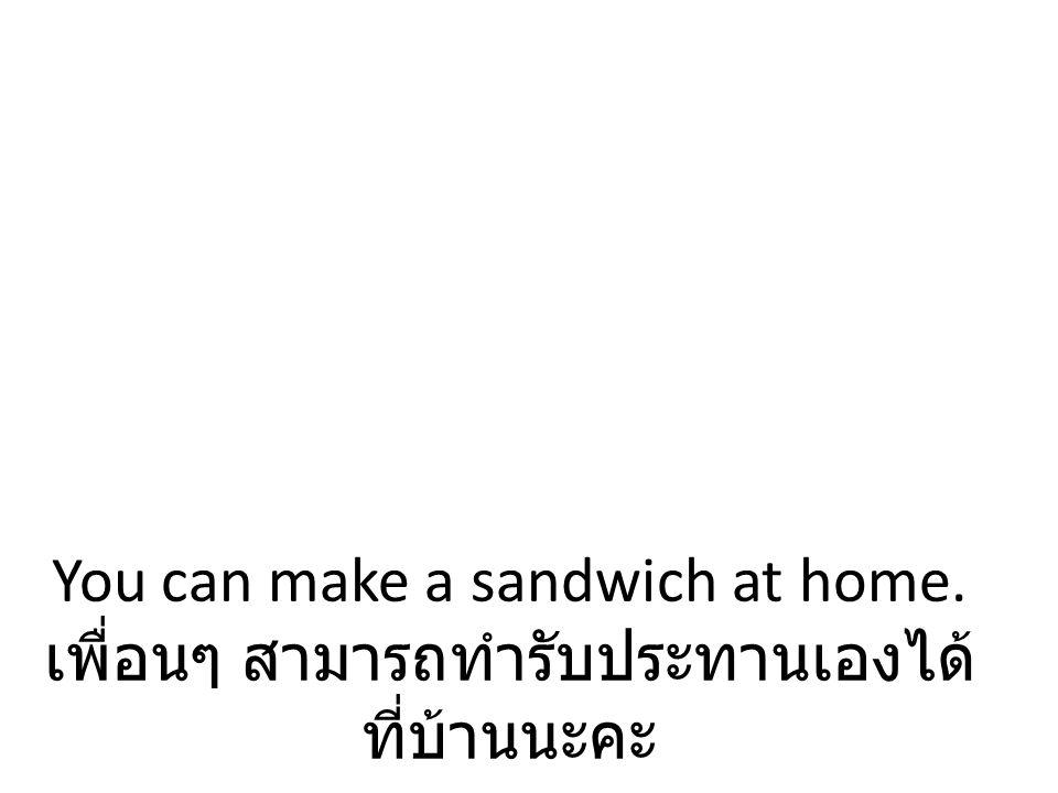 You can make a sandwich at home. เพื่อนๆ สามารถทำรับประทานเองได้ ที่บ้านนะคะ