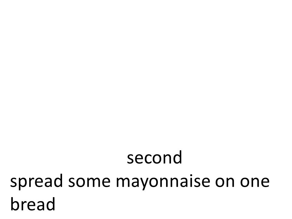second spread some mayonnaise on one bread