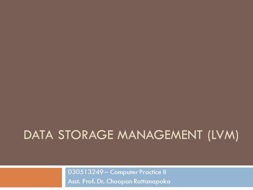 DATA STORAGE MANAGEMENT (LVM) 030513249 – Computer Practice II Asst. Prof. Dr. Choopan Rattanapoka