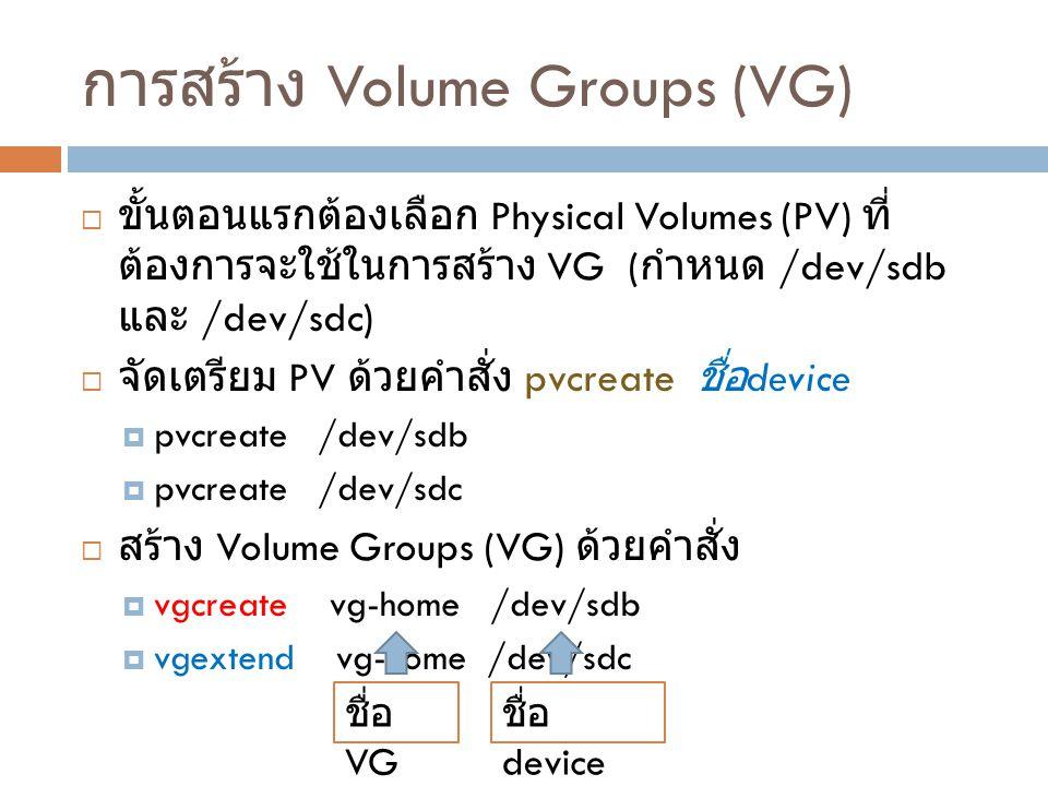 การสร้าง Volume Groups (VG)  ขั้นตอนแรกต้องเลือก Physical Volumes (PV) ที่ ต้องการจะใช้ในการสร้าง VG ( กำหนด /dev/sdb และ /dev/sdc)  จัดเตรียม PV ด้วยคำสั่ง pvcreate ชื่อ device  pvcreate /dev/sdb  pvcreate /dev/sdc  สร้าง Volume Groups (VG) ด้วยคำสั่ง  vgcreate vg-home /dev/sdb  vgextend vg-home /dev/sdc ชื่อ VG ชื่อ device
