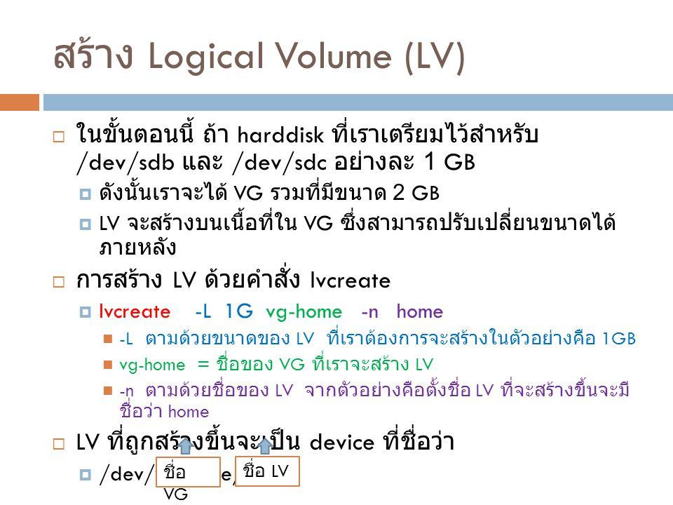 สร้าง Logical Volume (LV)  ในขั้นตอนนี้ ถ้า harddisk ที่เราเตรียมไว้สำหรับ /dev/sdb และ /dev/sdc อย่างละ 1 GB  ดังนั้นเราจะได้ VG รวมที่มีขนาด 2 GB  LV จะสร้างบนเนื้อที่ใน VG ซึ่งสามารถปรับเปลี่ยนขนาดได้ ภายหลัง  การสร้าง LV ด้วยคำสั่ง lvcreate  lvcreate -L 1G vg-home -n home -L ตามด้วยขนาดของ LV ที่เราต้องการจะสร้างในตัวอย่างคือ 1GB vg-home = ชื่อของ VG ที่เราจะสร้าง LV -n ตามด้วยชื่อของ LV จากตัวอย่างคือตั้งชื่อ LV ที่จะสร้างขึ้นจะมี ชื่อว่า home  LV ที่ถูกสร้างขึ้นจะเป็น device ที่ชื่อว่า  /dev/vg-home/home ชื่อ VG ชื่อ LV